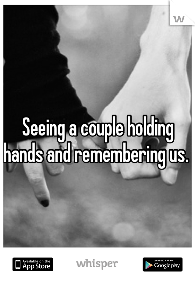 Seeing a couple holding hands and remembering us.