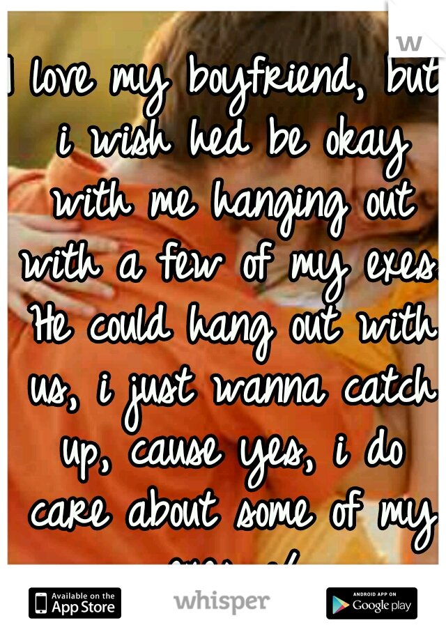 I love my boyfriend, but i wish hed be okay with me hanging out with a few of my exes. He could hang out with us, i just wanna catch up, cause yes, i do care about some of my exes. :/