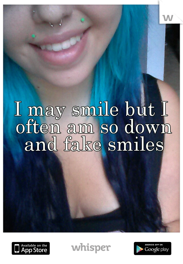 I may smile but I often am so down and fake smiles