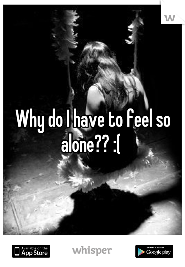 Why do I have to feel so alone?? :(
