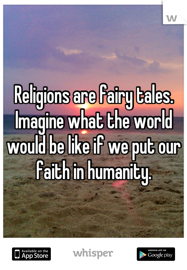 Religions are fairy tales. Imagine what the world would be like if we put our faith in humanity.