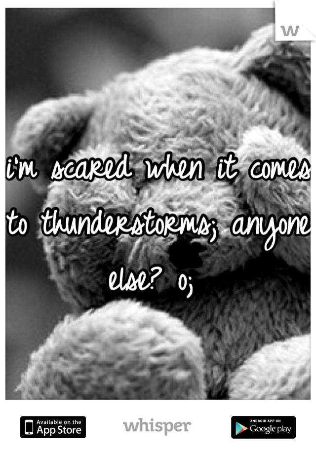 i'm scared when it comes to thunderstorms; anyone else? o;