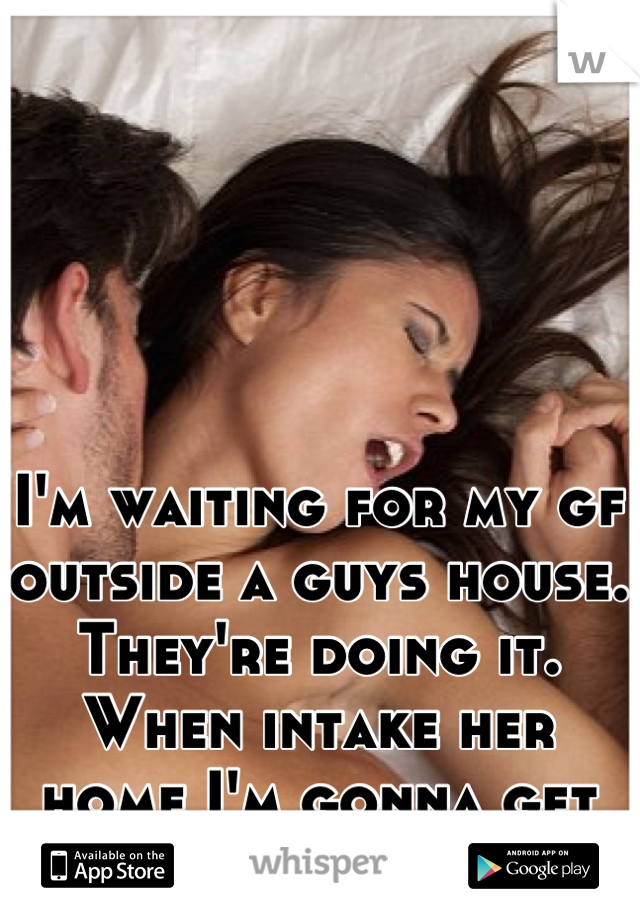 I'm waiting for my gf outside a guys house. They're doing it. When intake her home I'm gonna get some too