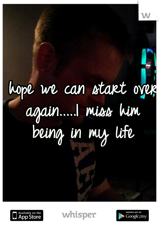 I hope we can start over again.....I miss him being in my life