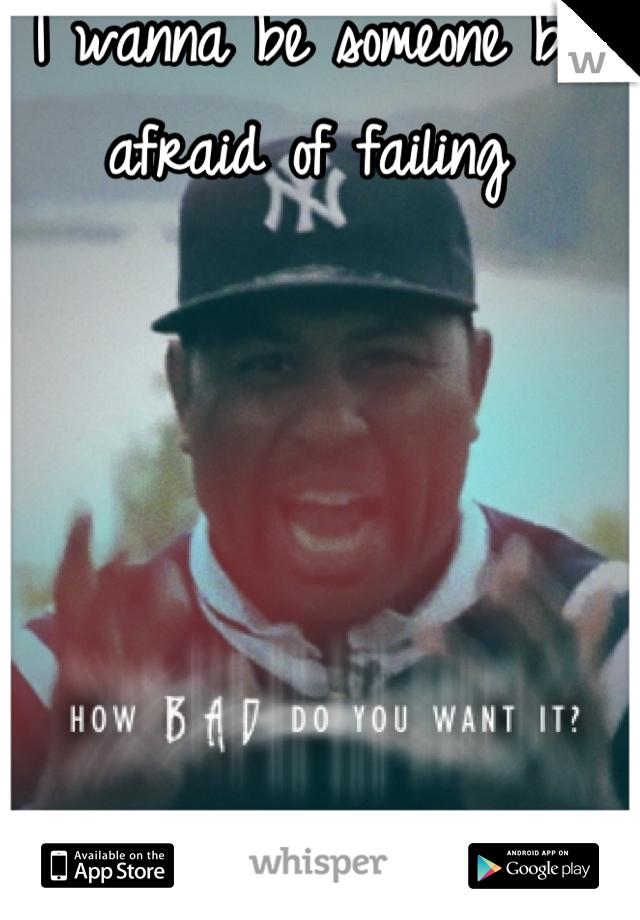 I wanna be someone but afraid of failing