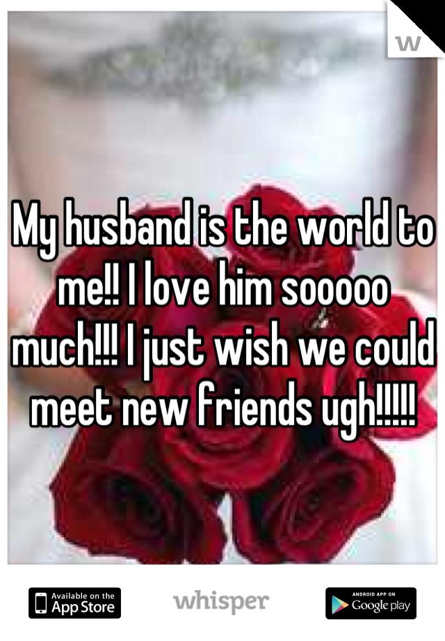 My husband is the world to me!! I love him sooooo much!!! I just wish we could meet new friends ugh!!!!!