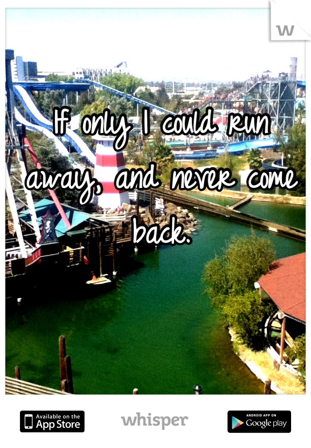 If only I could run away, and never come back.
