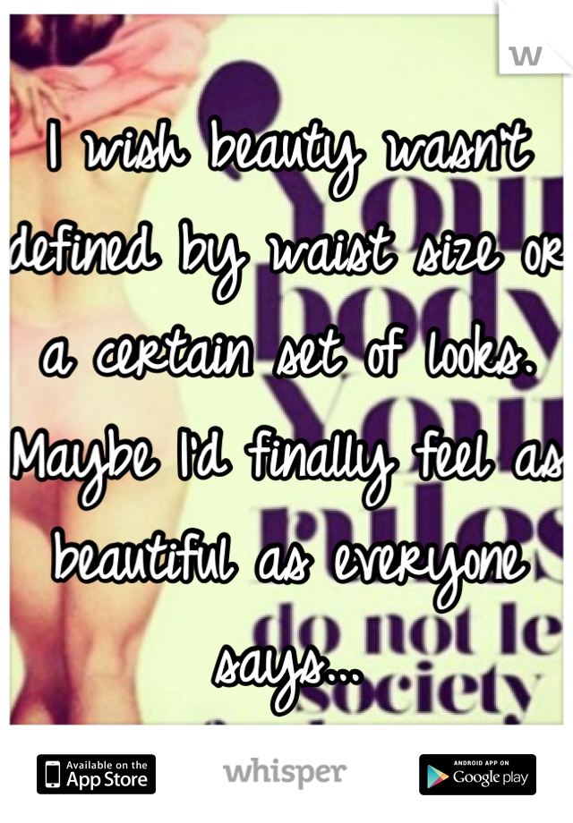 I wish beauty wasn't defined by waist size or a certain set of looks. Maybe I'd finally feel as beautiful as everyone says...
