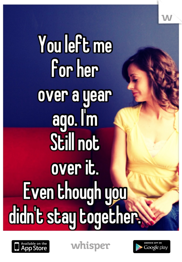 You left me for her over a year ago. I'm Still not over it. Even though you didn't stay together.