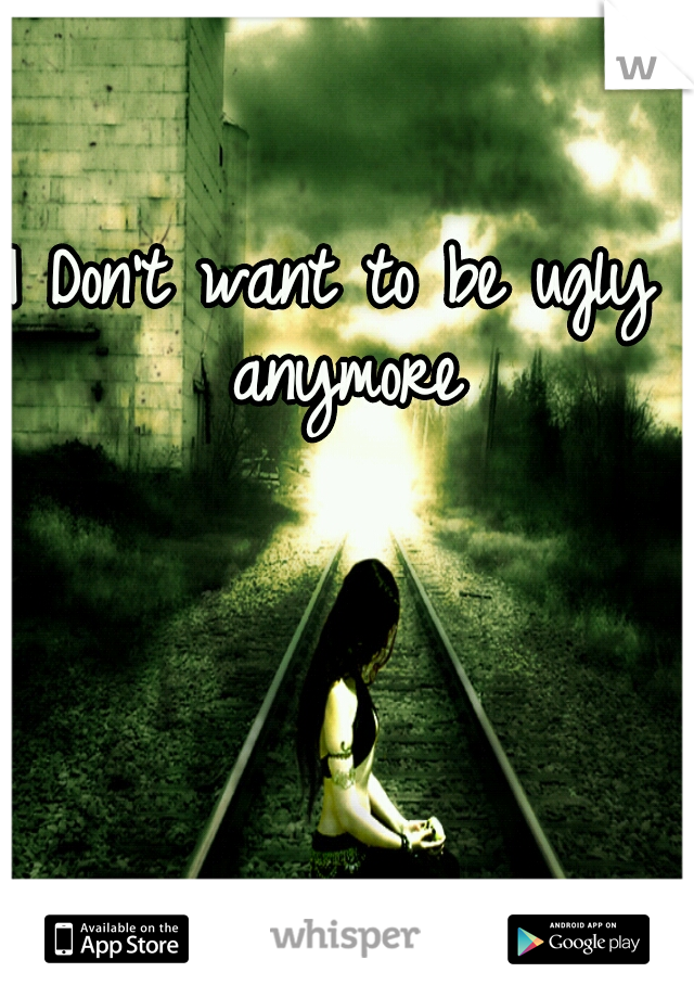 I Don't want to be ugly anymore
