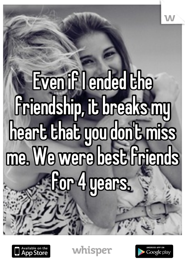 Even if I ended the friendship, it breaks my heart that you don't miss me. We were best friends for 4 years.