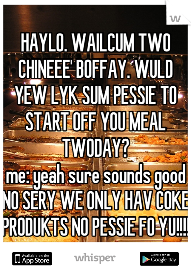 HAYLO. WAILCUM TWO CHINEEE' BOFFAY. WULD YEW LYK SUM PESSIE TO START OFF YOU MEAL TWODAY? me: yeah sure sounds good NO SERY WE ONLY HAV COKE PRODUKTS NO PESSIE FO YU!!!!