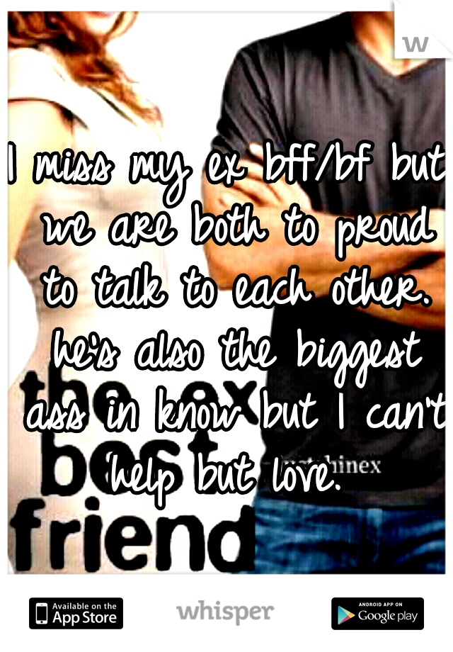 I miss my ex bff/bf but we are both to proud to talk to each other. he's also the biggest ass in know but I can't help but love.
