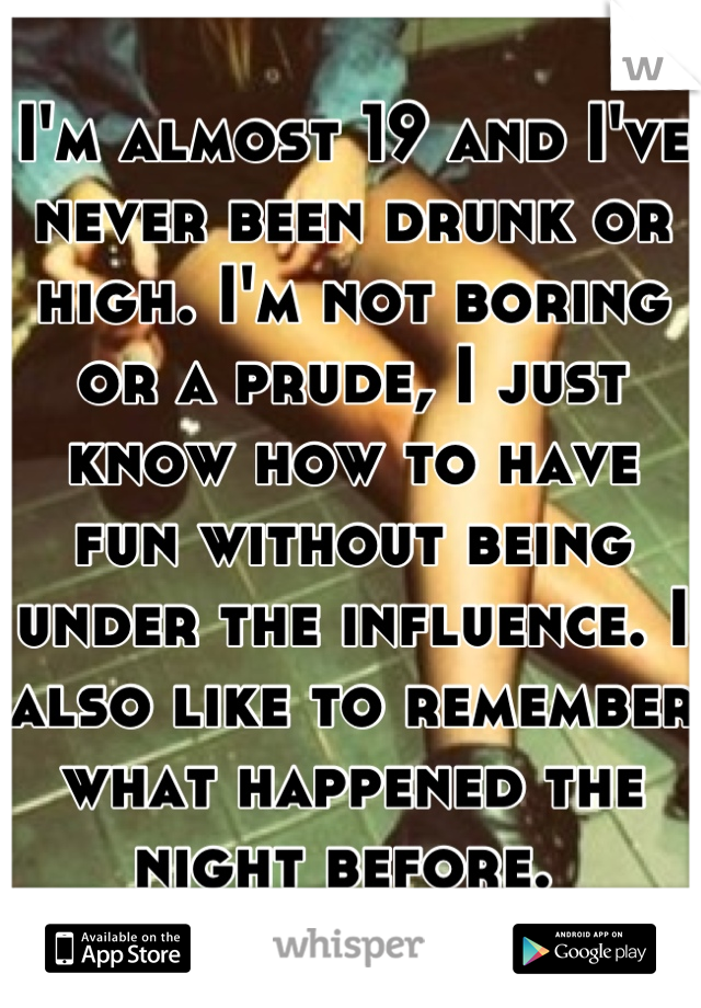 I'm almost 19 and I've never been drunk or high. I'm not boring or a prude, I just know how to have fun without being under the influence. I also like to remember what happened the night before.