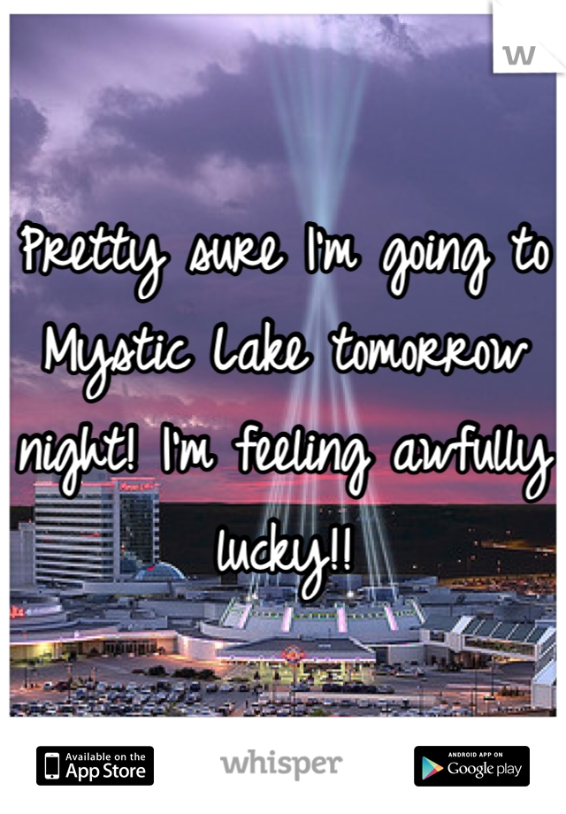 Pretty sure I'm going to Mystic Lake tomorrow night! I'm feeling awfully lucky!!