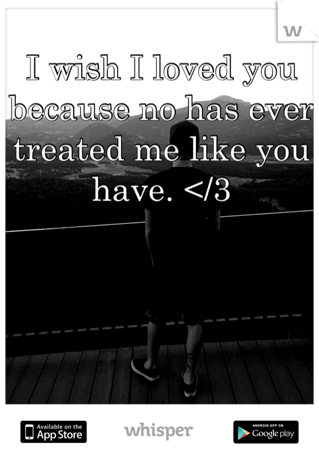 I wish I loved you because no has ever treated me like you have. </3