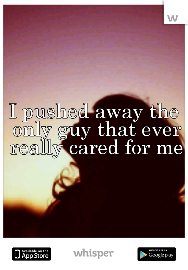I pushed away the only guy that ever really cared for me