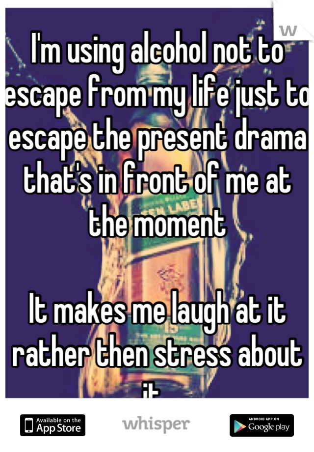 I'm using alcohol not to escape from my life just to escape the present drama that's in front of me at the moment   It makes me laugh at it rather then stress about it.