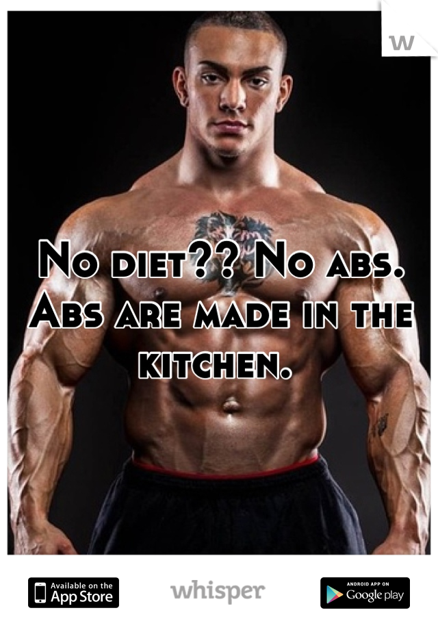 No diet?? No abs. Abs are made in the kitchen.