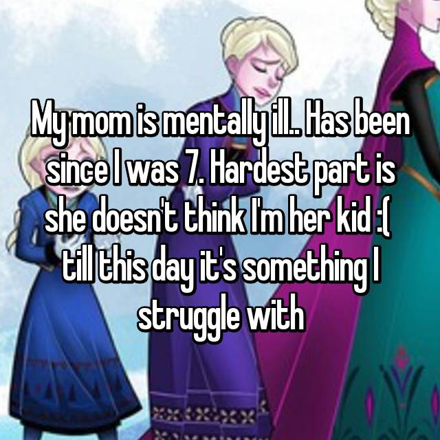 My mom is mentally ill.. Has been since I was 7. Hardest part is she doesn't think I'm her kid :(  till this day it's something I struggle with