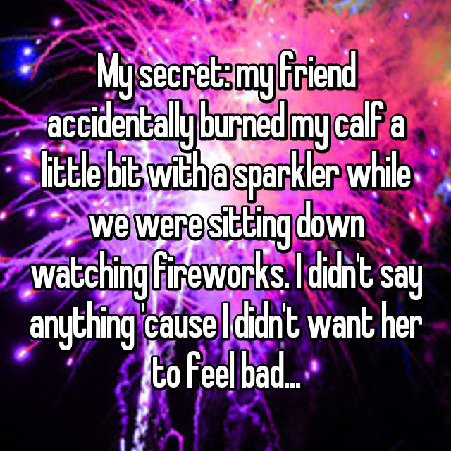 My secret: my friend accidentally burned my calf a little bit with a sparkler while we were sitting down watching fireworks. I didn't say anything 'cause I didn't want her to feel bad...