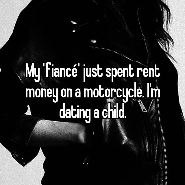 "My ""fiancé"" just spent rent money on a motorcycle. I'm dating a child."