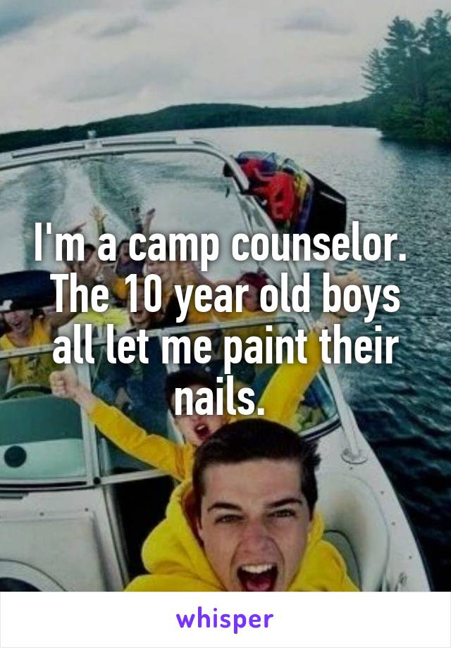 I'm a camp counselor.  The 10 year old boys all let me paint their nails.