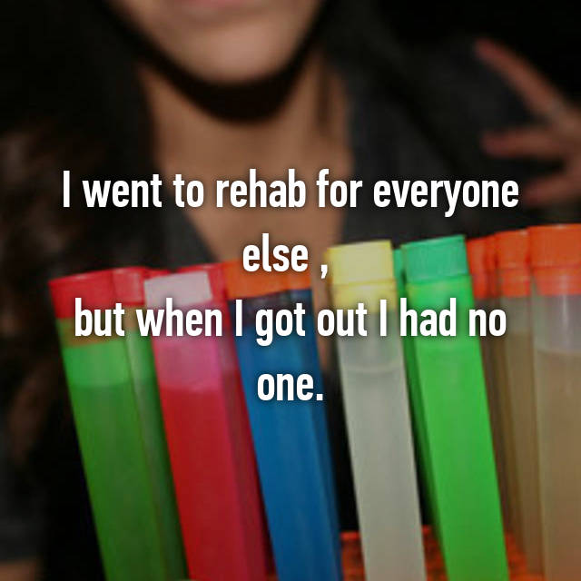 I went to rehab for everyone else ,  but when I got out I had no one.