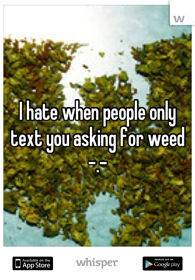 I hate when people only text you asking for weed -.-