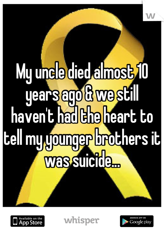 My uncle died almost 10 years ago & we still haven't had the heart to tell my younger brothers it was suicide...
