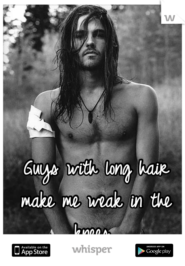 Guys with long hair  make me weak in the knees