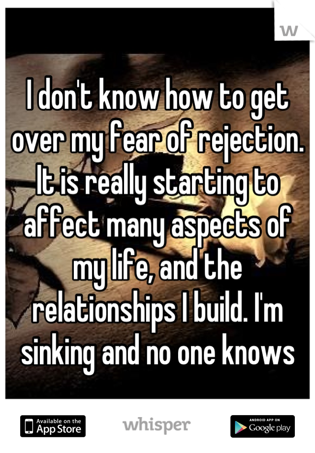 I don't know how to get over my fear of rejection. It is really starting to affect many aspects of my life, and the relationships I build. I'm sinking and no one knows