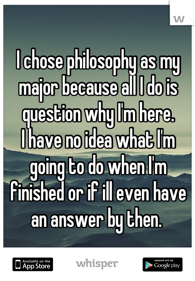 I chose philosophy as my major because all I do is question why I'm here.  I have no idea what I'm going to do when I'm finished or if ill even have an answer by then.
