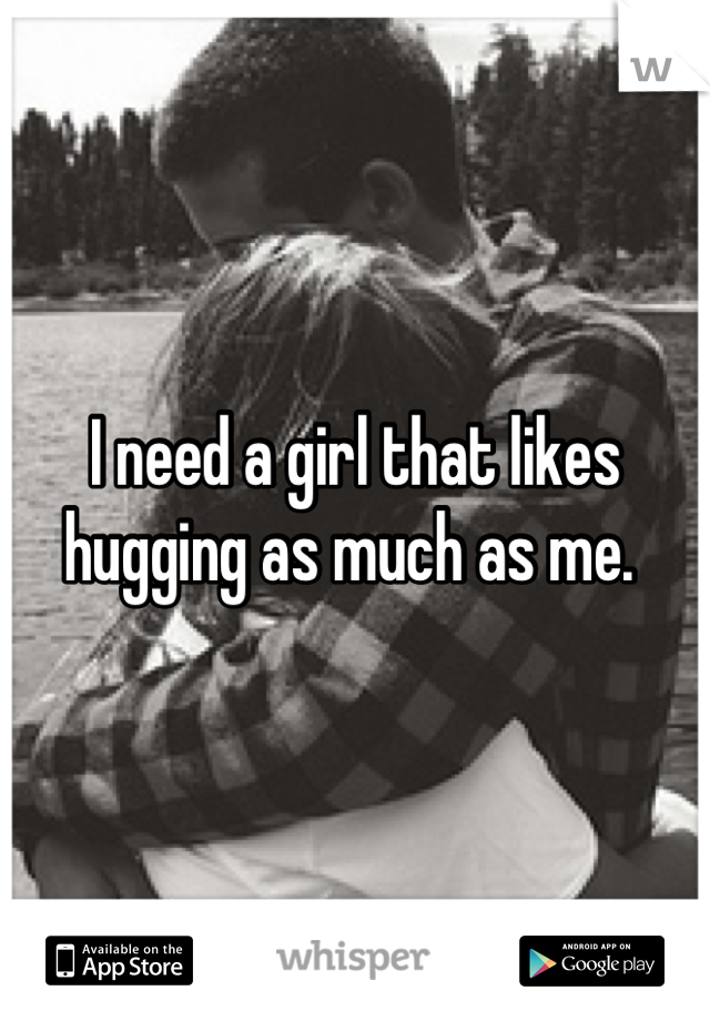 I need a girl that likes hugging as much as me.