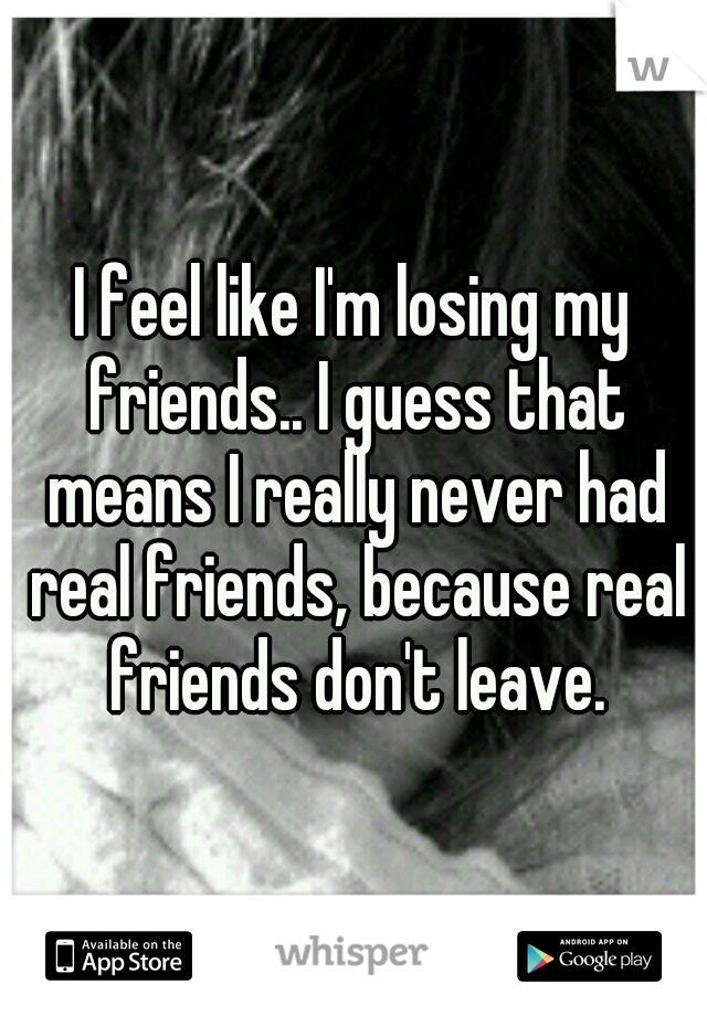 I feel like I'm losing my friends.. I guess that means I really never had real friends, because real friends don't leave.