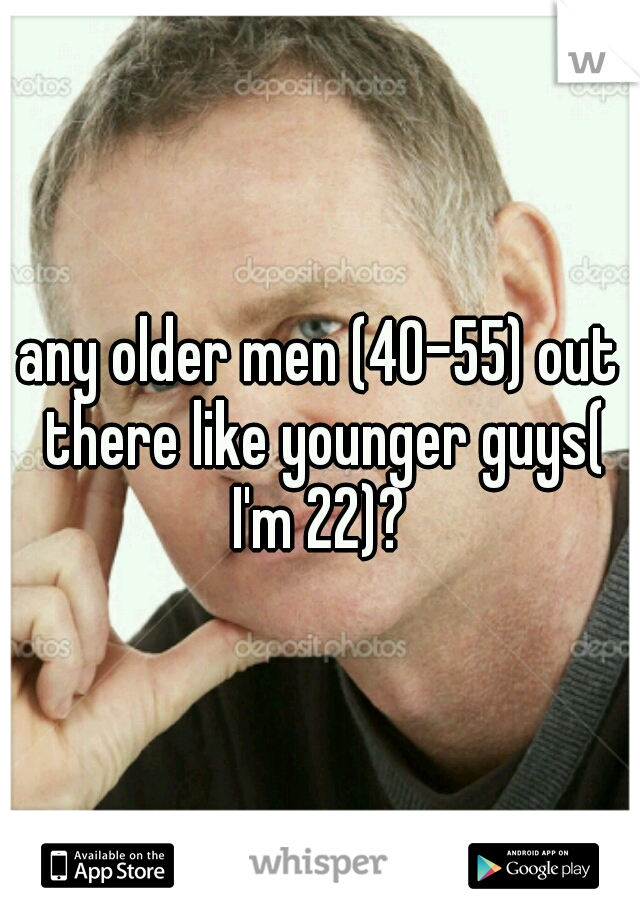 any older men (40-55) out there like younger guys( I'm 22)?