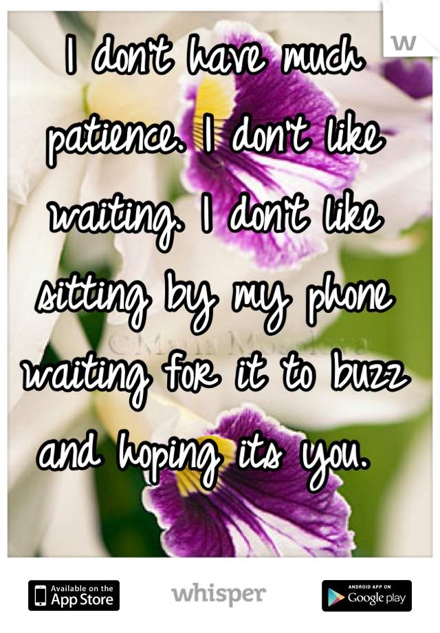 I don't have much patience. I don't like waiting. I don't like sitting by my phone waiting for it to buzz and hoping its you.