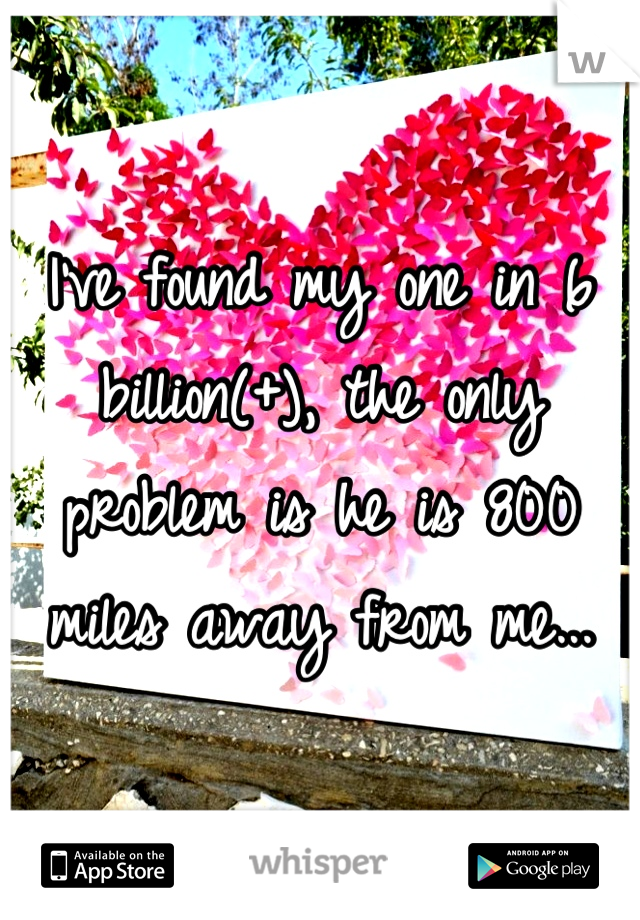 I've found my one in 6 billion(+), the only problem is he is 800 miles away from me...