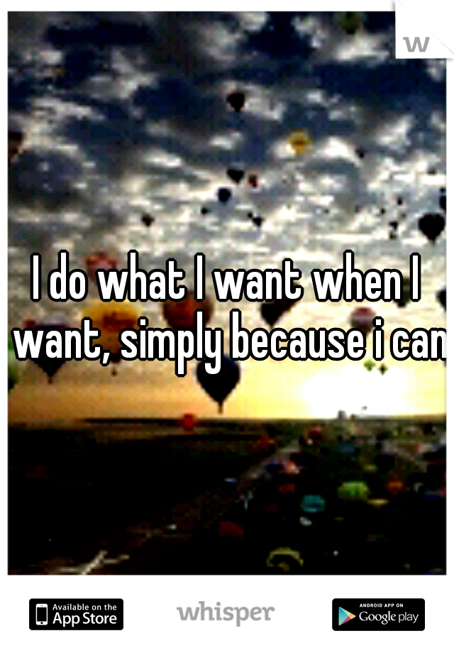I do what I want when I want, simply because i can.