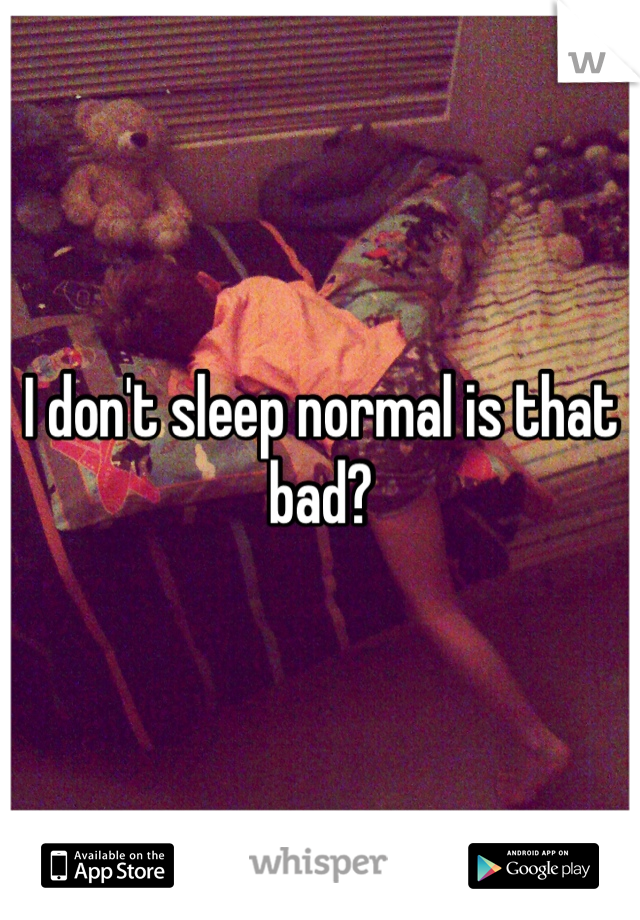 I don't sleep normal is that bad?