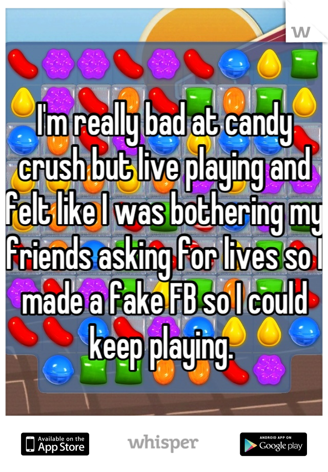 I'm really bad at candy crush but live playing and felt like I was bothering my friends asking for lives so I made a fake FB so I could keep playing.