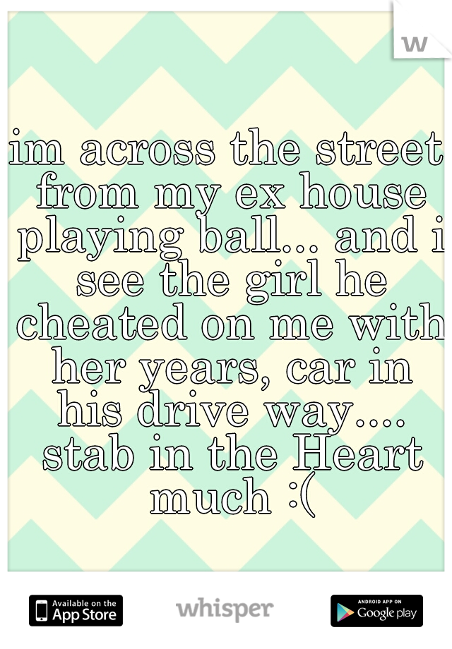 im across the street from my ex house playing ball... and i see the girl he cheated on me with her years, car in his drive way.... stab in the Heart much :(