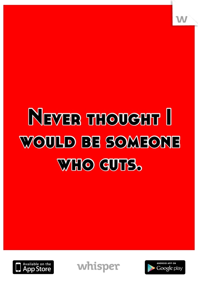 Never thought I would be someone who cuts.