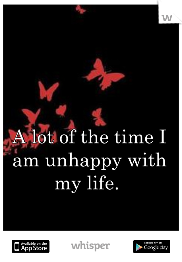 A lot of the time I am unhappy with my life.