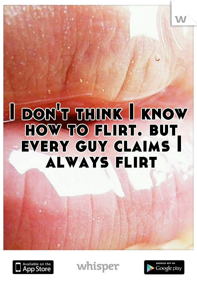 I don't think I know how to flirt. but every guy claims I always flirt.