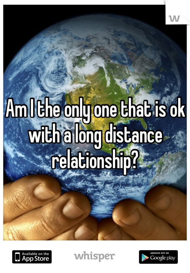 Am I the only one that is ok with a long distance relationship?