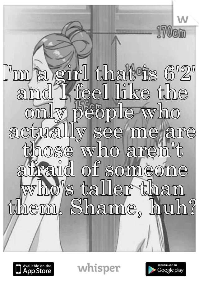 """I'm a girl that is 6'2"""" and I feel like the only people who actually see me are those who aren't afraid of someone who's taller than them. Shame, huh?"""