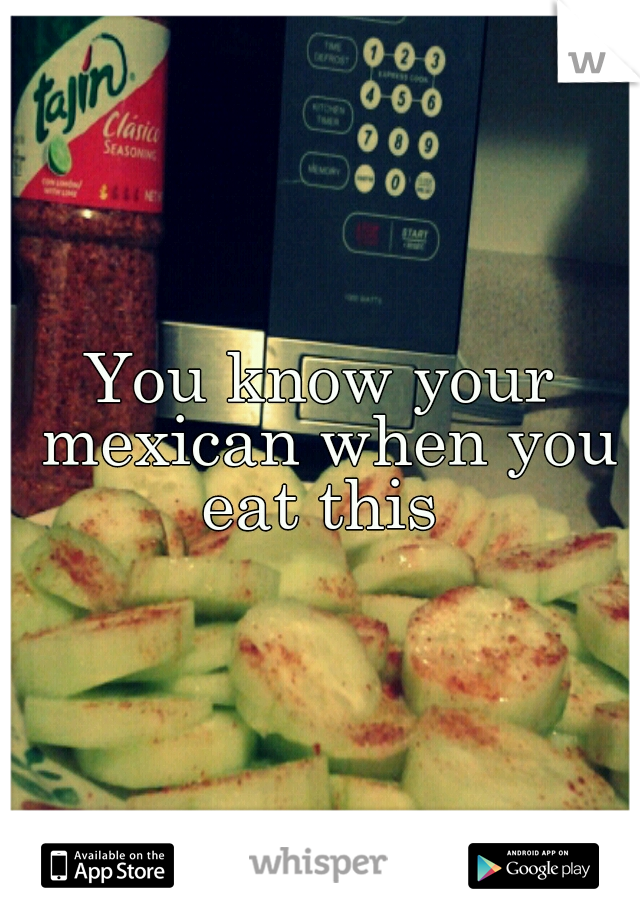 You know your mexican when you eat this