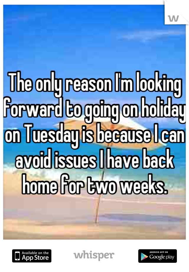 The only reason I'm looking forward to going on holiday on Tuesday is because I can avoid issues I have back home for two weeks.