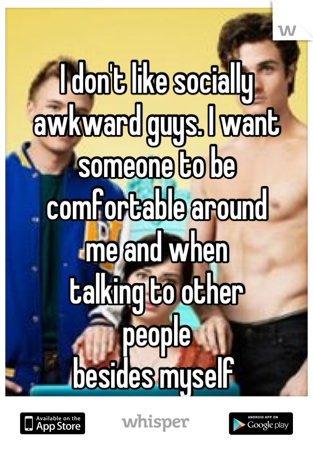 I don't like socially awkward guys. I want someone to be comfortable around me and when talking to other people besides myself